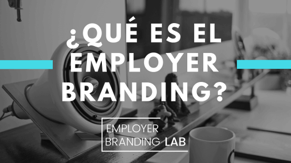 Guía completa de qué es Employer Branding (o Marca Empleadora)